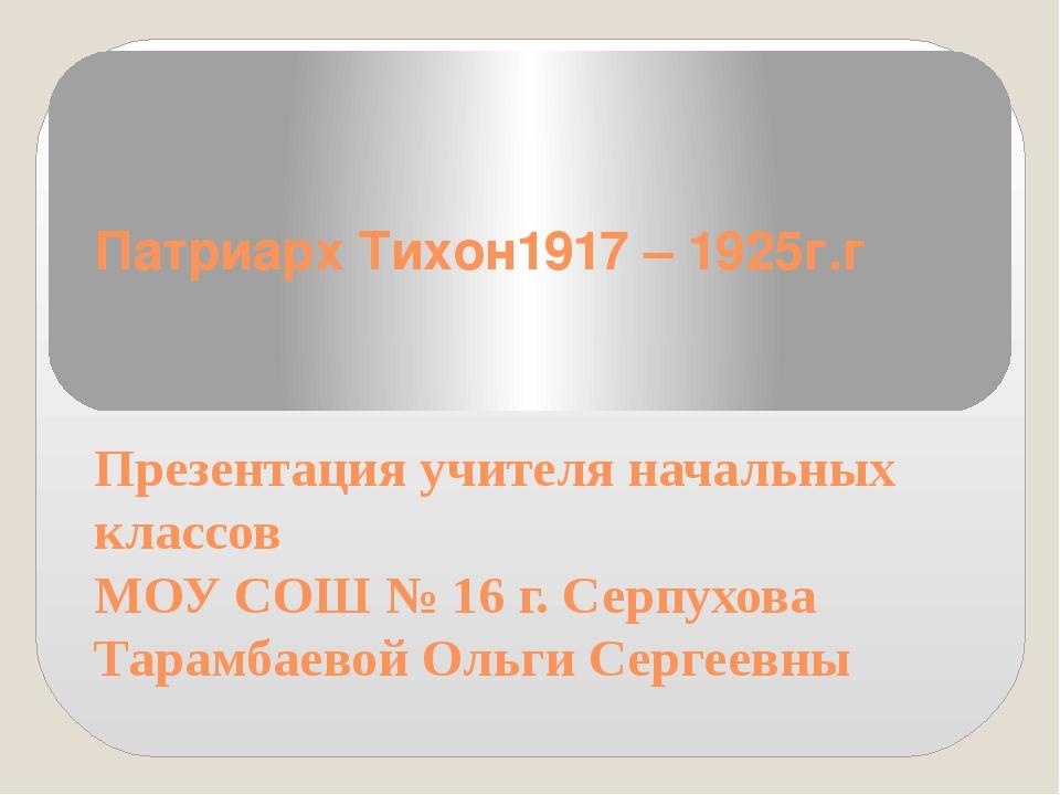 Патриарх Тихон1917 – 1925г.г Презентация учителя начальных классов МОУ СОШ №...
