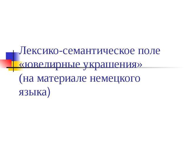Лексико-семантическое поле «ювелирные украшения» (на материале немецкого языка)
