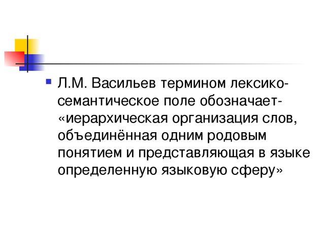 Л.М. Васильев термином лексико-семантическое поле обозначает- «иерархическая...