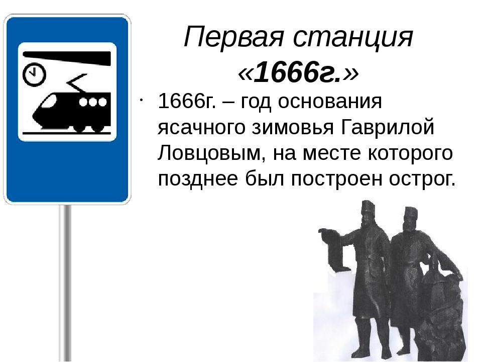 1666г. – год основания ясачного зимовья Гаврилой Ловцовым, на месте которого...