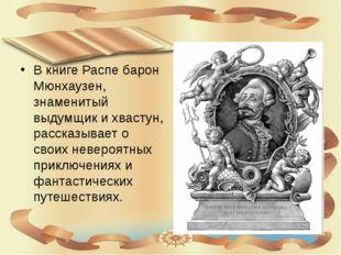 В книге Распе барон Мюнхаузен, знаменитый выдумщик и хвастун, рассказывает о