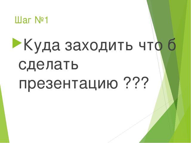 Шаг №1 Куда заходить что б сделать презентацию ???