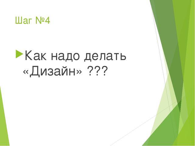Шаг №4 Как надо делать «Дизайн» ???