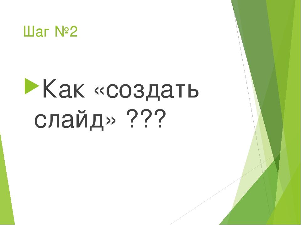 Шаг №2 Как «создать слайд» ???