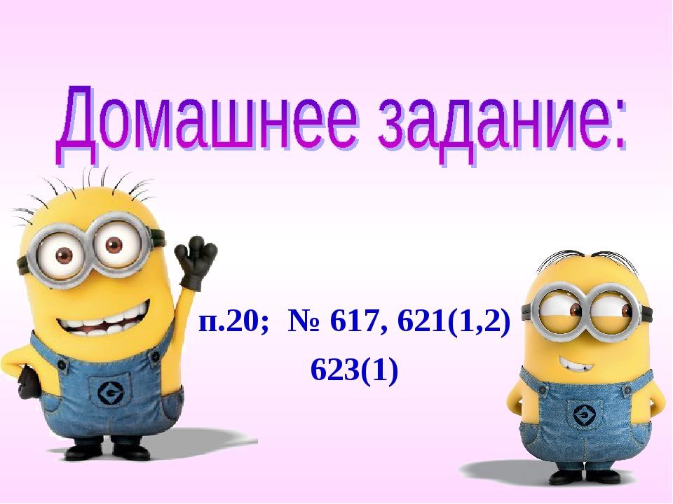 п.20; № 617, 621(1,2) 623(1)