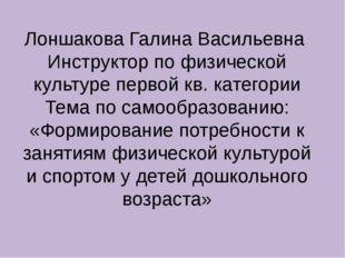 Лоншакова Галина Васильевна Инструктор по физической культуре первой кв. кате