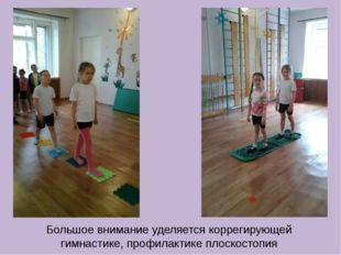 Большое внимание уделяется коррегирующей гимнастике, профилактике плоскостопия