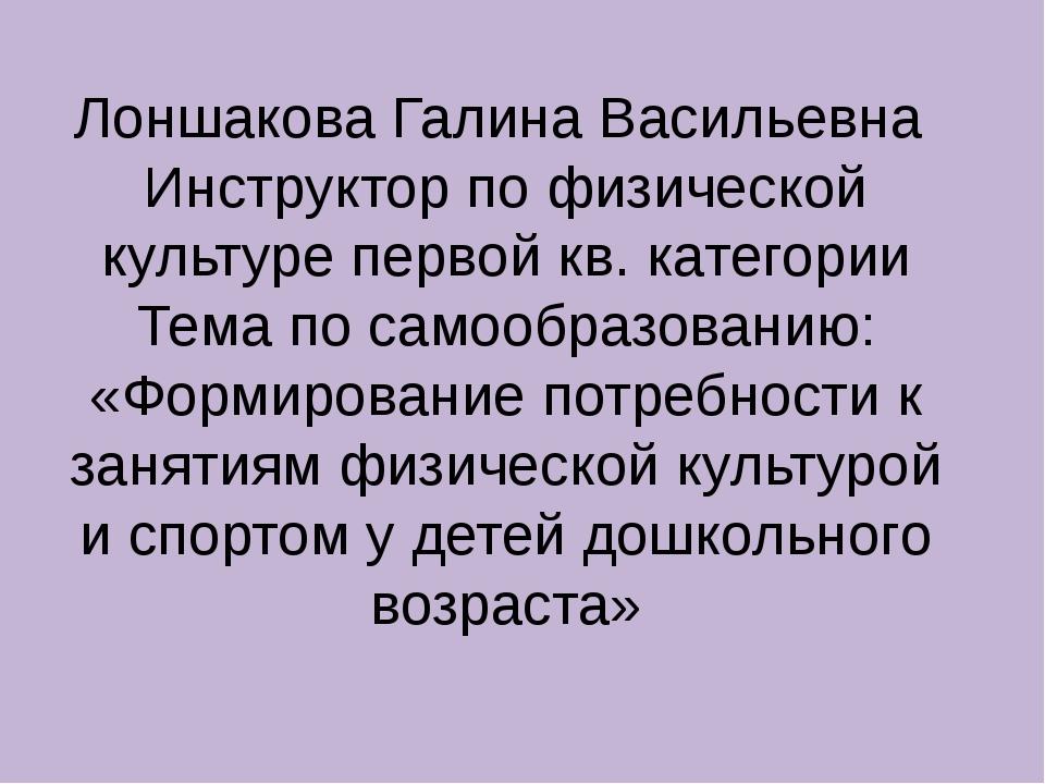 Лоншакова Галина Васильевна Инструктор по физической культуре первой кв. кате...