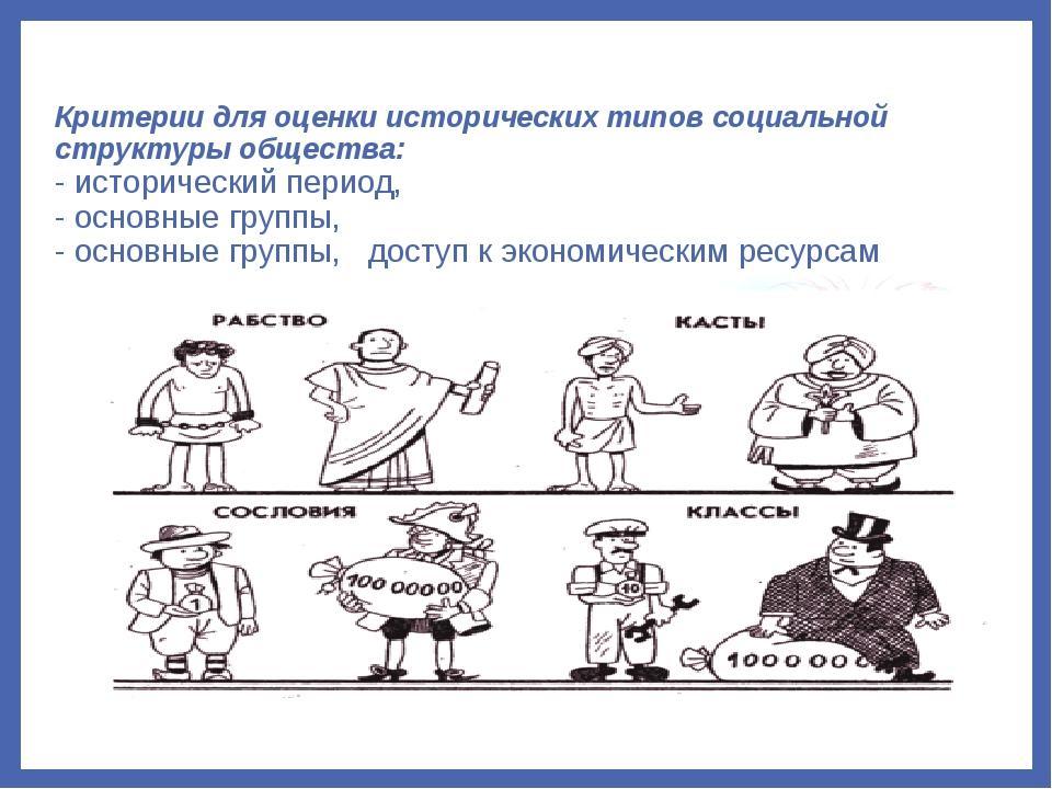 Критерии для оценки исторических типов социальной структуры общества: - истор...