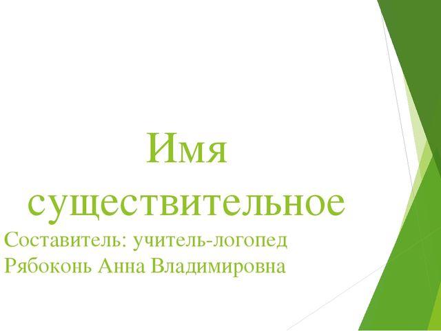 Имя существительное Составитель: учитель-логопед Рябоконь Анна Владимировна