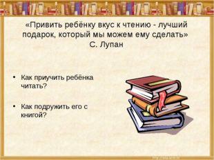 «Привить ребёнку вкус к чтению - лучший подарок, который мы можем ему сделать