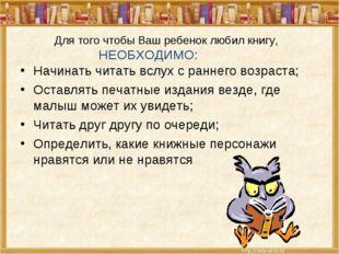 Для того чтобы Ваш ребенок любил книгу, НЕОБХОДИМО: Начинать читать вслух с