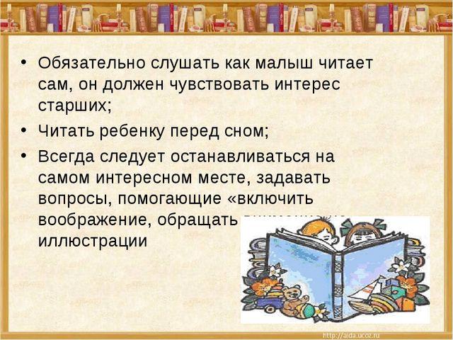 Обязательно слушать как малыш читает сам, он должен чувствовать интерес старш...