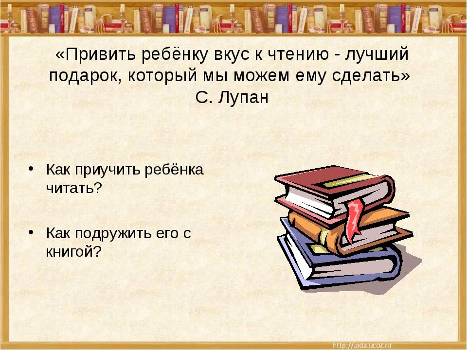 «Привить ребёнку вкус к чтению - лучший подарок, который мы можем ему сделать...