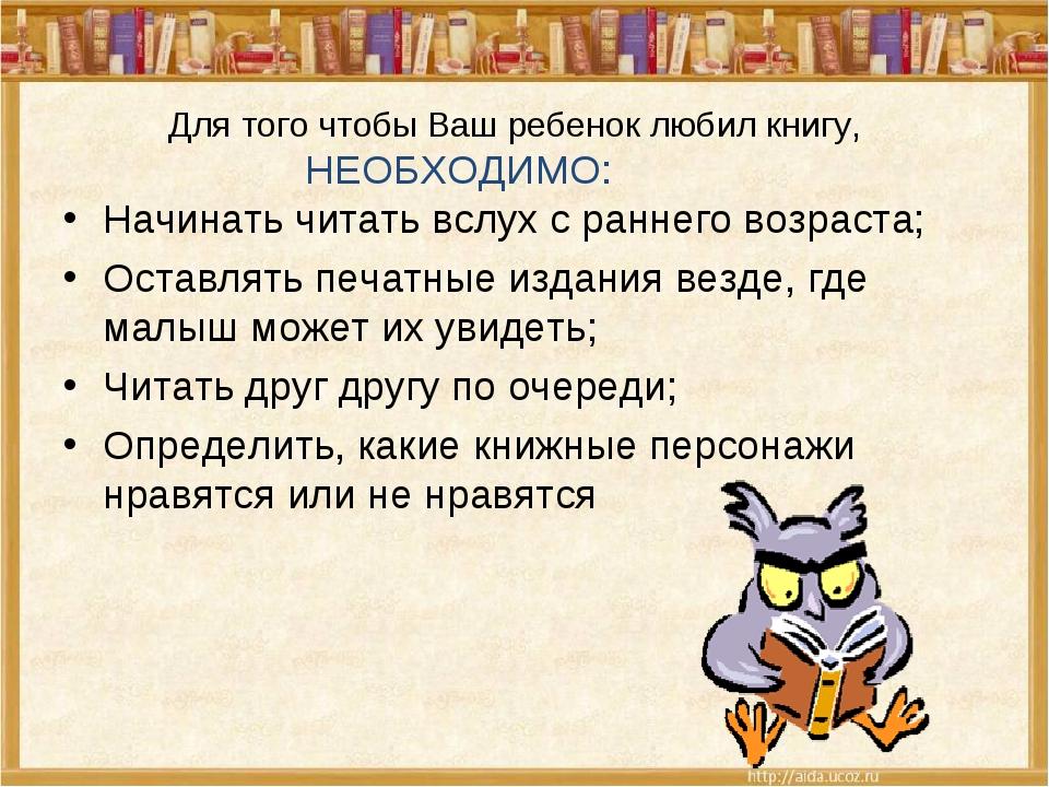 Для того чтобы Ваш ребенок любил книгу, НЕОБХОДИМО: Начинать читать вслух с...