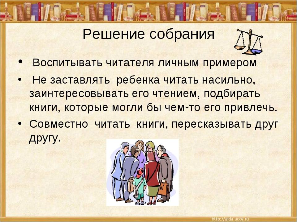 Решение собрания Воспитывать читателя личным примером Не заставлять ребенка ч...
