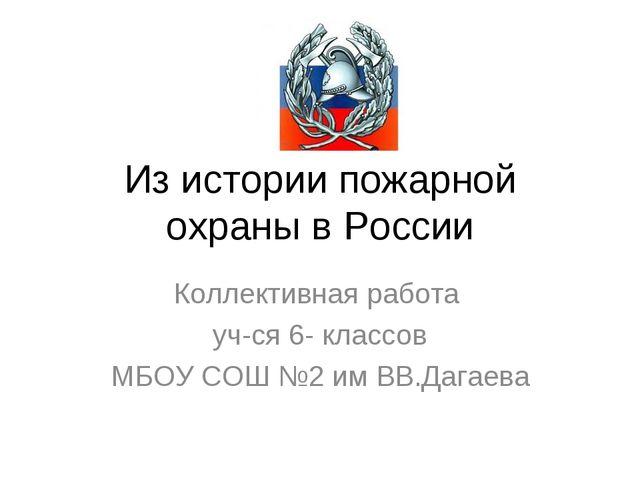 Из истории пожарной охраны в России Коллективная работа уч-ся 6- классов МБОУ...