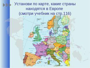 Установи по карте, какие страны находятся в Европе (смотри учебник на стр.116)