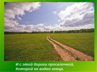 И с этой дороги проселочной, Которой не видно конца.