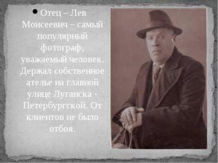 Отец – Лев Моисеевич – самый популярный фотограф, уважаемый человек. Держал с