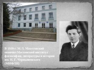 В 1939 г. М.Л. Матусовский окончил Московский институт философии, литературы