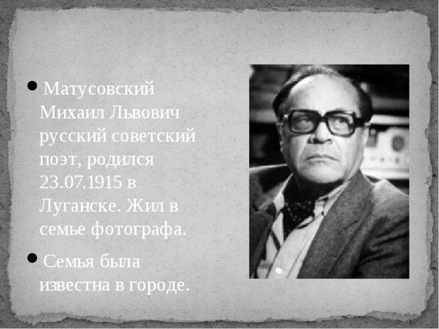 Матусовский Михаил Львович русский советский поэт, родился 23.07.1915 в Луган...