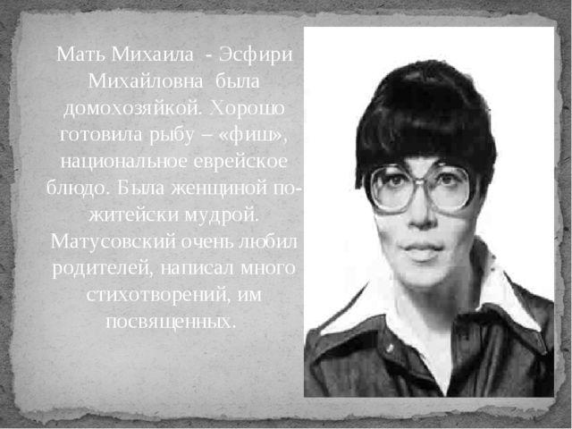 Мать Михаила - Эсфири Михайловна была домохозяйкой. Хорошо готовила рыбу – «ф...
