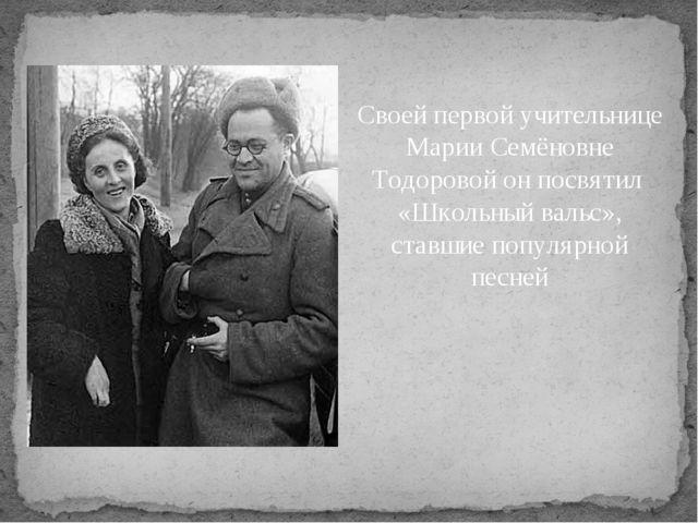 Своей первой учительнице Марии Семёновне Тодоровой он посвятил «Школьный валь...