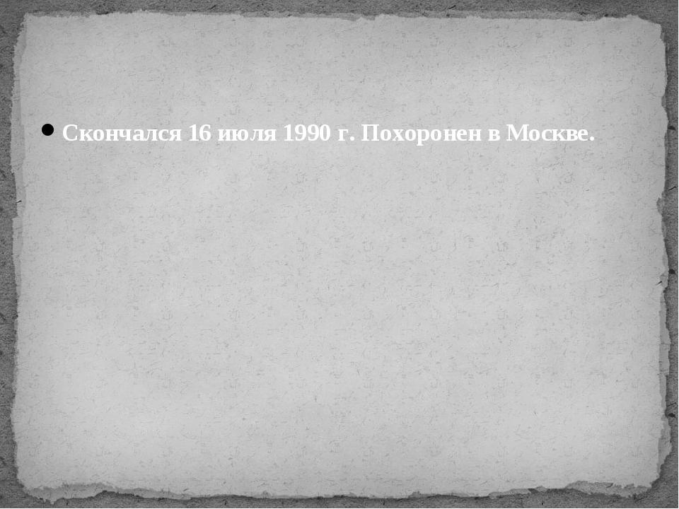 Скончался 16 июля 1990 г. Похоронен в Москве.