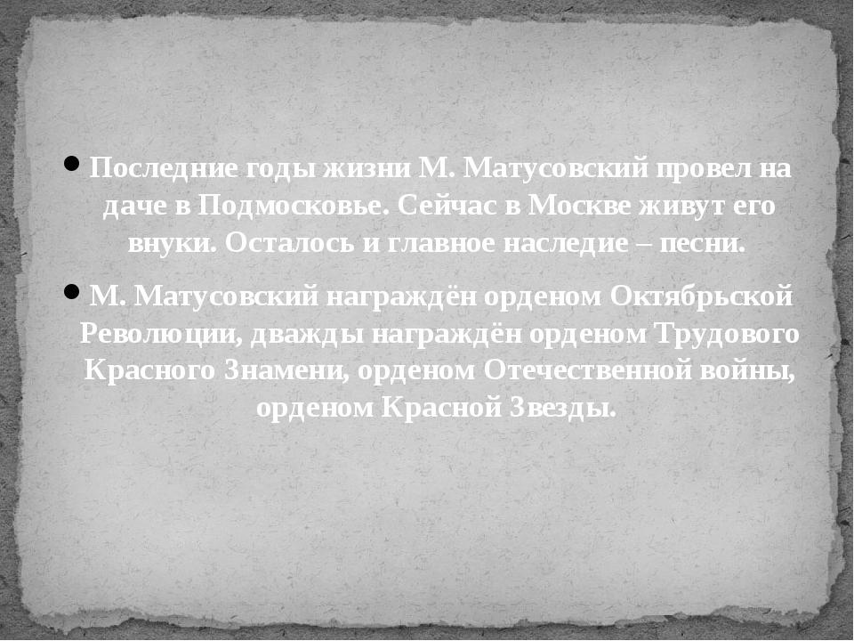 Последние годы жизни М. Матусовский провел на даче в Подмосковье. Сейчас в Мо...