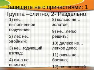 Запишите не с причастиями: 1 Группа –слитно, 2- Раздельно. 1) не…выполненное