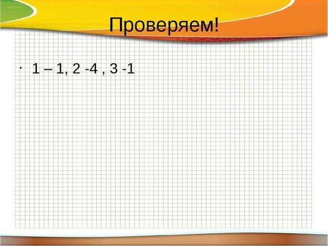 Проверяем! 1 – 1, 2 -4 , 3 -1
