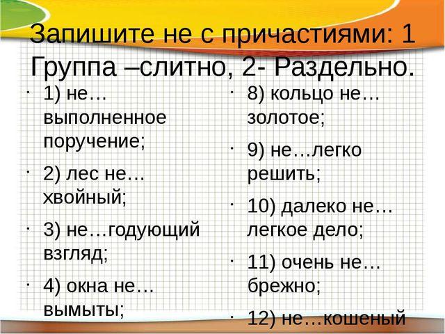 Запишите не с причастиями: 1 Группа –слитно, 2- Раздельно. 1) не…выполненное...