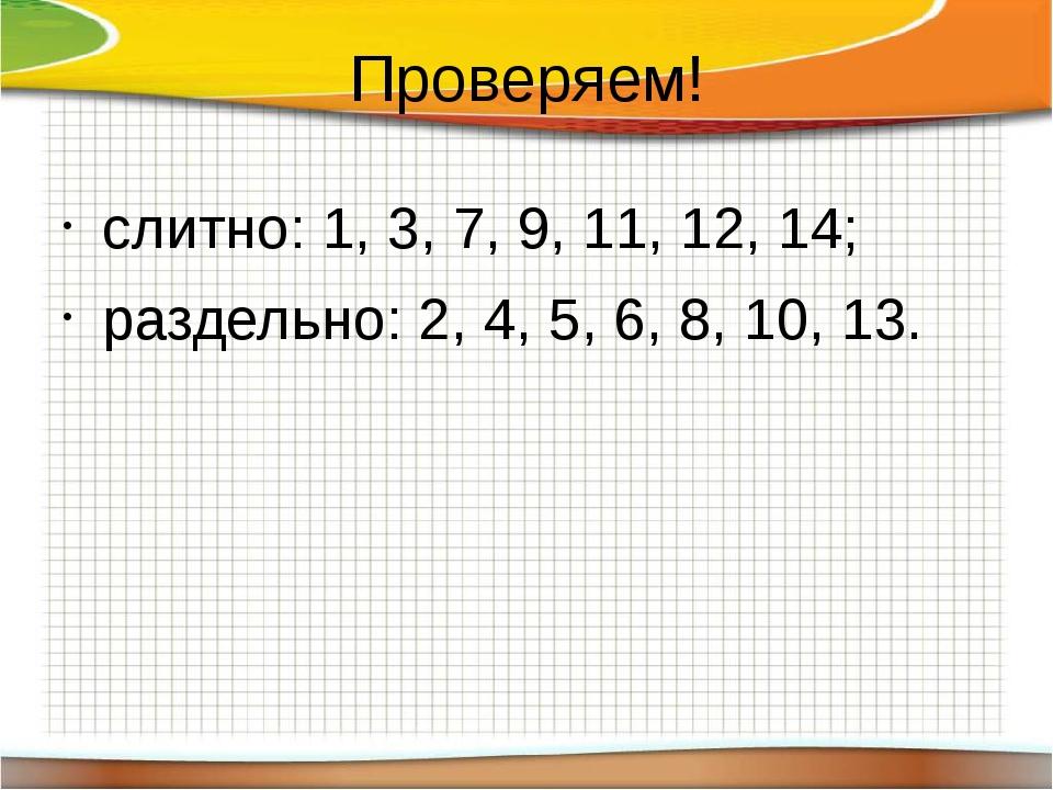 Проверяем! слитно: 1, 3, 7, 9, 11, 12, 14; раздельно: 2, 4, 5, 6, 8, 10, 13.