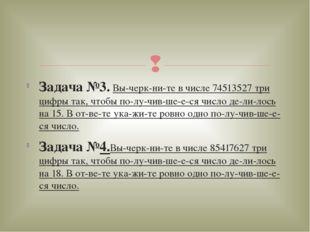 Задача №3. Вычеркните в числе 74513527 три цифры так, чтобы получившее