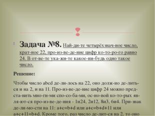 Задача №8.Найдите четырёхзначное число, кратное 22, произведение циф