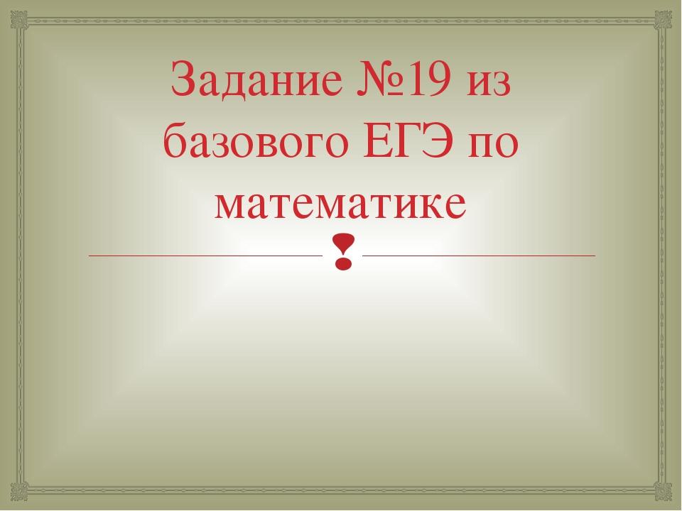 Задание №19 из базового ЕГЭ по математике 