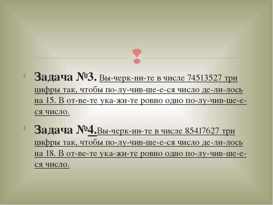 Задача №3. Вычеркните в числе 74513527 три цифры так, чтобы получившее...