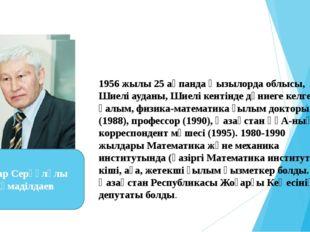 1956 жылы 25 ақпанда Қызылорда облысы, Шиелі ауданы, Шиелі кентінде дүниеге к