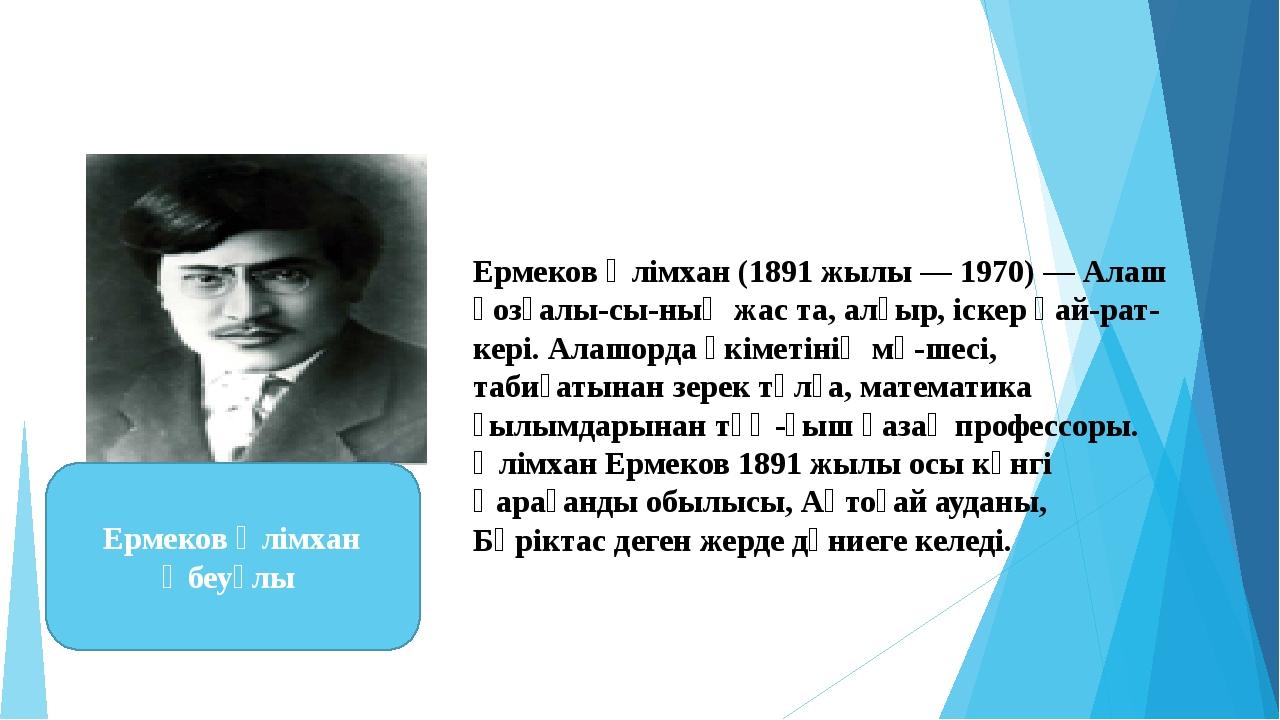 Ермеков Әлімхан(1891 жылы — 1970) — Алаш қозғалысының жас та, алғыр, іскер...