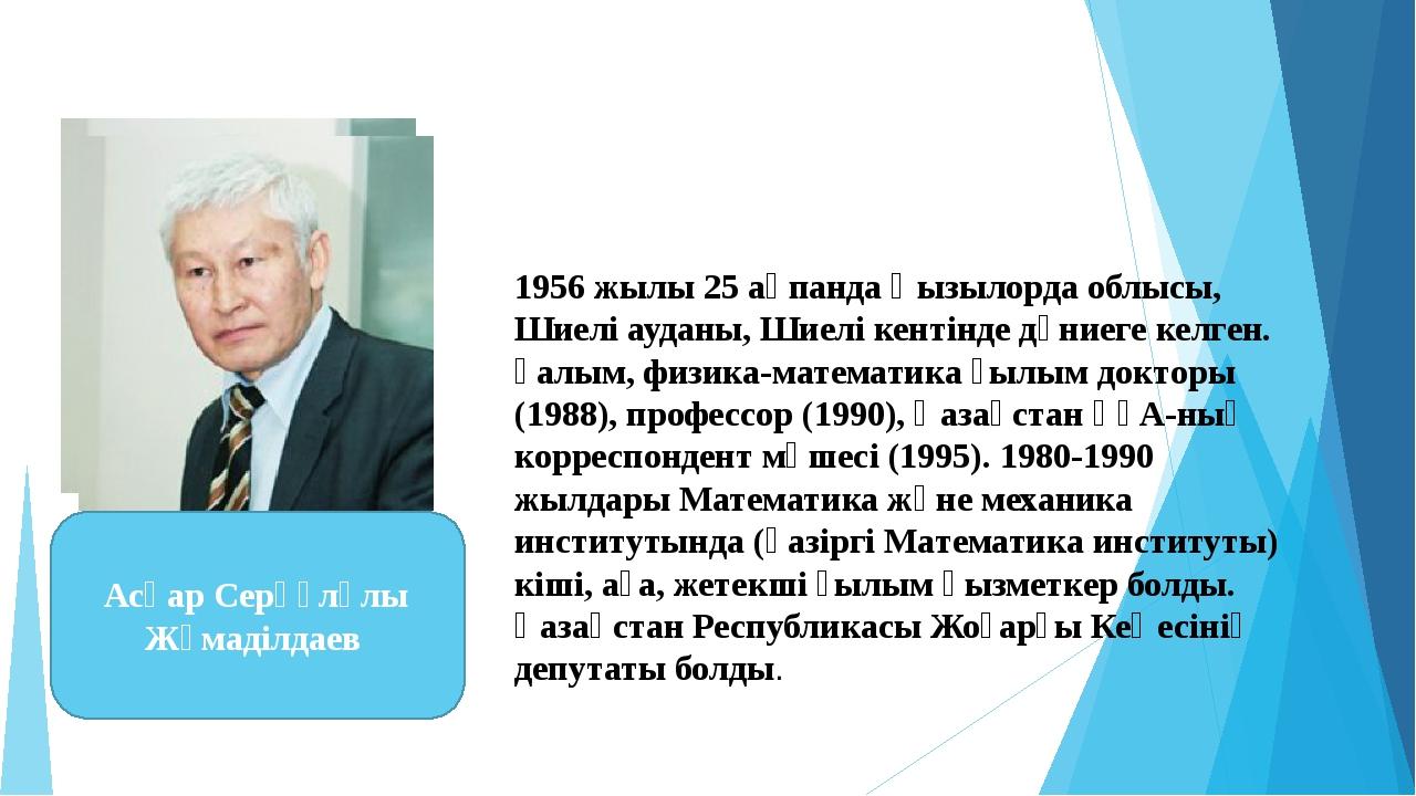 1956 жылы 25 ақпанда Қызылорда облысы, Шиелі ауданы, Шиелі кентінде дүниеге к...