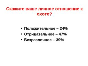 Скажите ваше личное отношение к охоте? Положительное – 24% Отрицательное – 47
