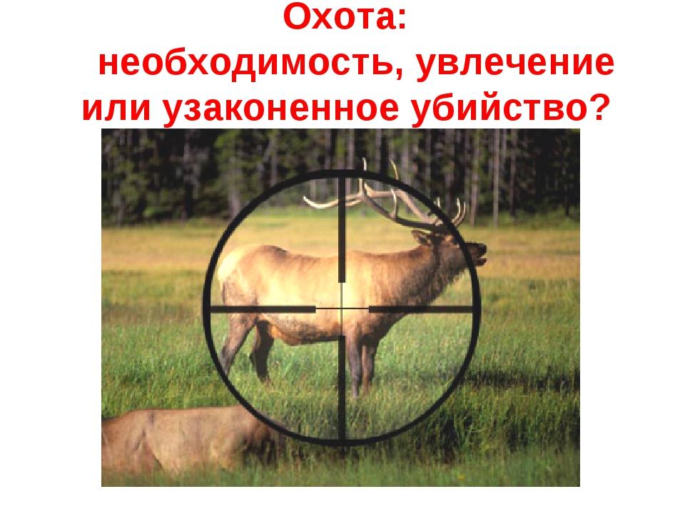 Охота: необходимость, увлечение или узаконенное убийство?