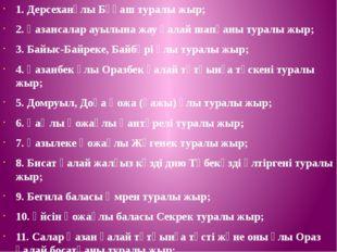 1. Дерсеханұлы Бұқаш туралы жыр; 2. Қазансалар ауылына жау қалай шапқаны тура