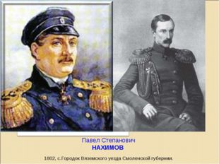 Павел Степанович НАХИМОВ  1802, с.Городок Вяземского уезда Смоленской губер