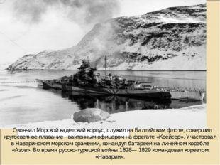 Окончил Морской кадетский корпус, служил на Балтийском флоте, совершил кр
