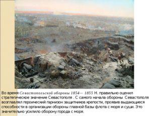 Во время Севастопольской обороны 1854— 1855 Н. правильно оценил стратегическо