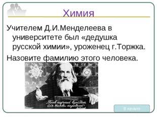 Химия Учителем Д.И.Менделеева в университете был «дедушка русской химии», уро