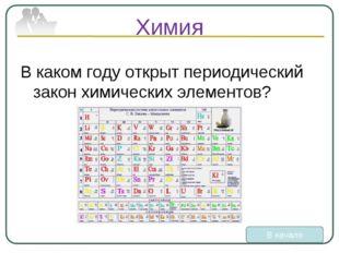 Химия В каком году открыт периодический закон химических элементов? В начало