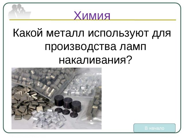Химия Какой металл используют для производства ламп накаливания? В начало